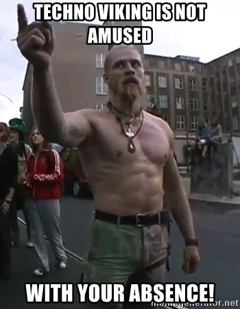 Techno Viking - Techno viking is not amused with your absence!