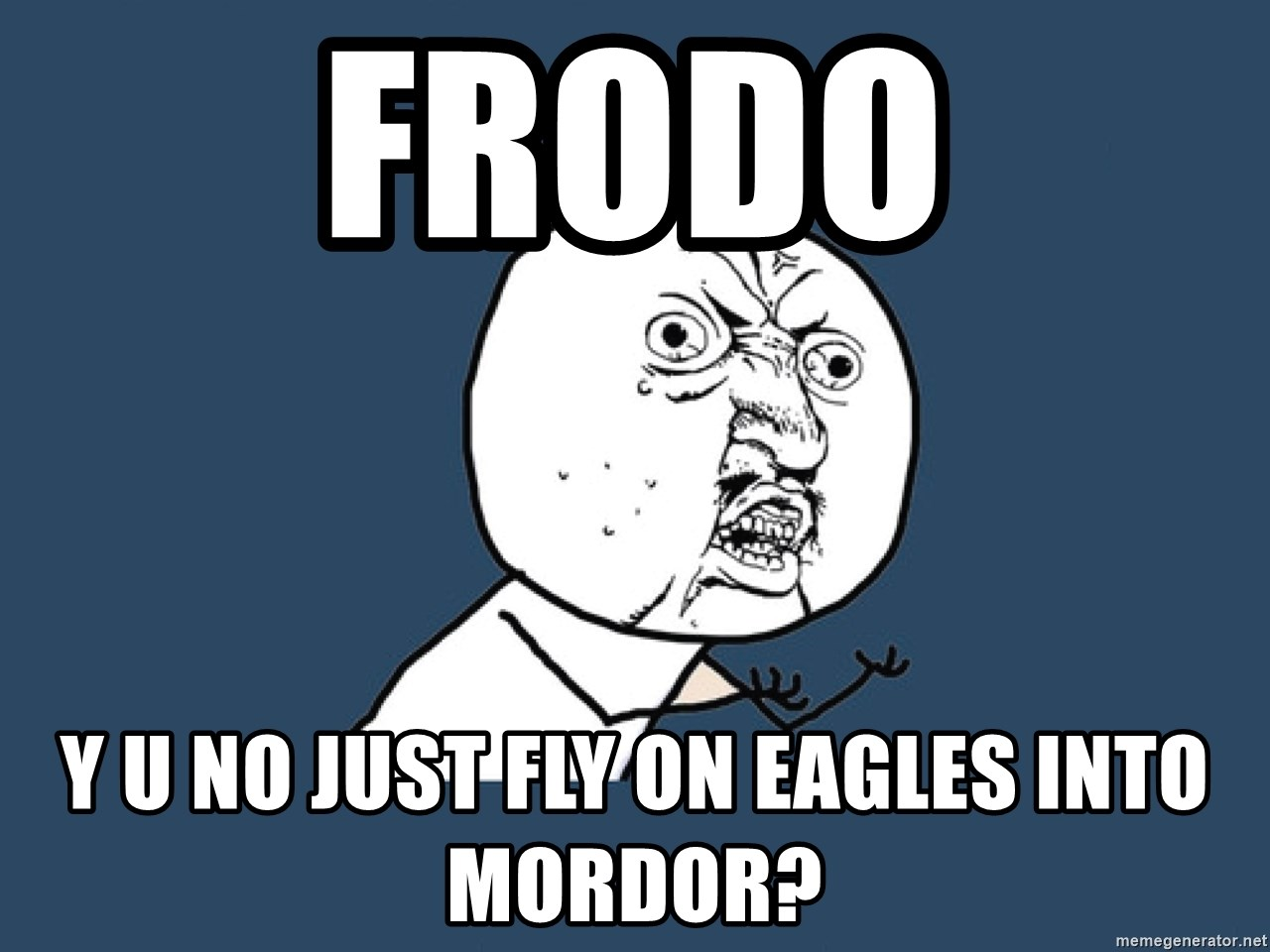 Y U No - FRODO y u no just fly on eagles into mordor?