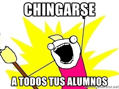 X ALL THE THINGS - chingarse a todos tus alumnos