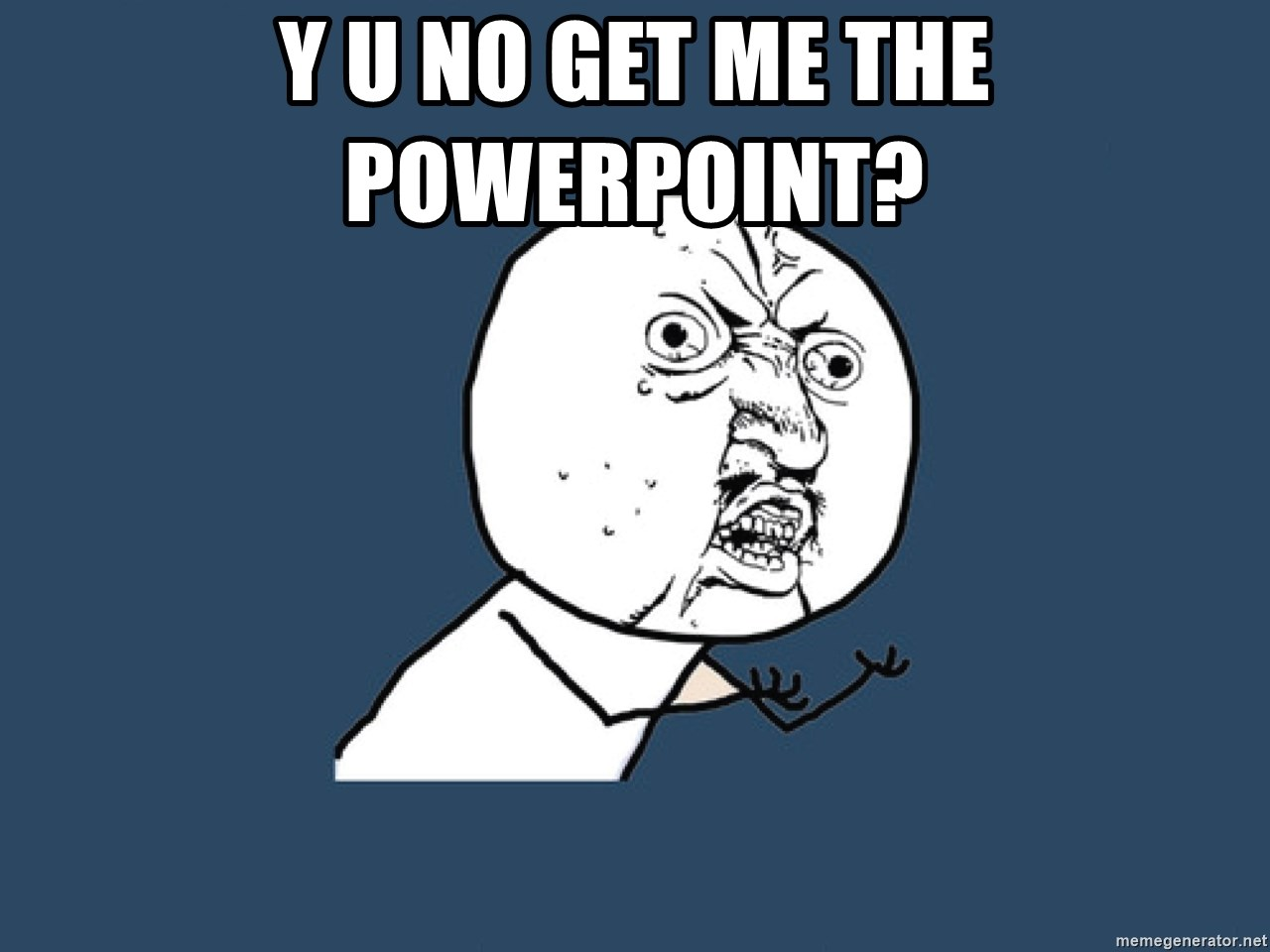 Y U No - Y U No get me the powerpoint?