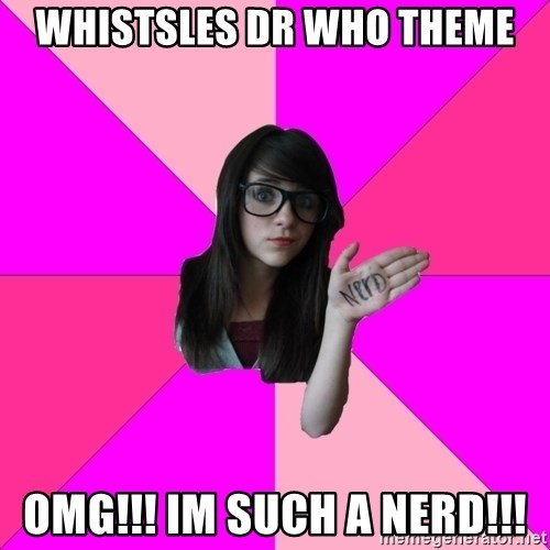 Idiot Nerd Girl - whistsles dr who theme OMG!!! IM SUCH A NERD!!!