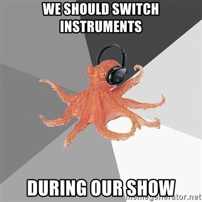 Music Nerd Octopus - we should switch instruments during our show