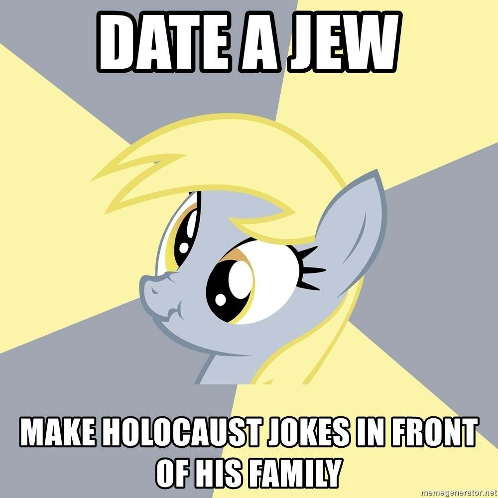 Badvice Derpy - date a jew make holocaust jokes in front of his family