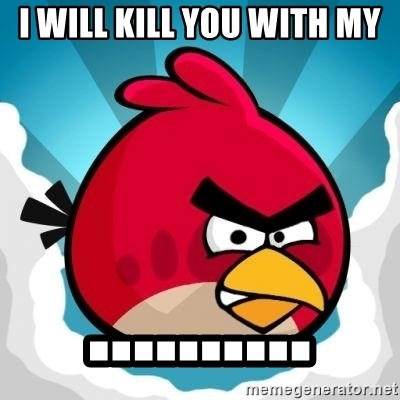 Angry Bird - i will kill you with my ..........