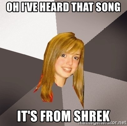 Musically Oblivious 8th Grader - Oh i've heard that song it's from shrek