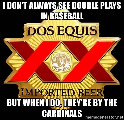 Dos Equis - I don't always see double plays in baseball but when I do, They're by the Cardinals