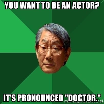 """High Expectations Asian Father - You want to be an Actor? It's pronounced """"doctor."""""""