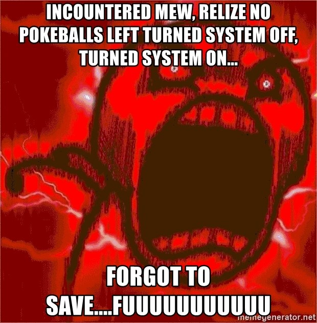Intense Rage Guy - incountered mew, relize no pokeballs left turned system off, turned system on... forgot to save....fuuuuuuuuuuu