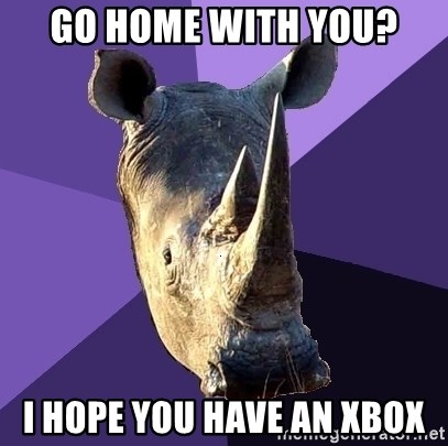 Sexually Oblivious Rhino - go home with you? I hope you have an xbox