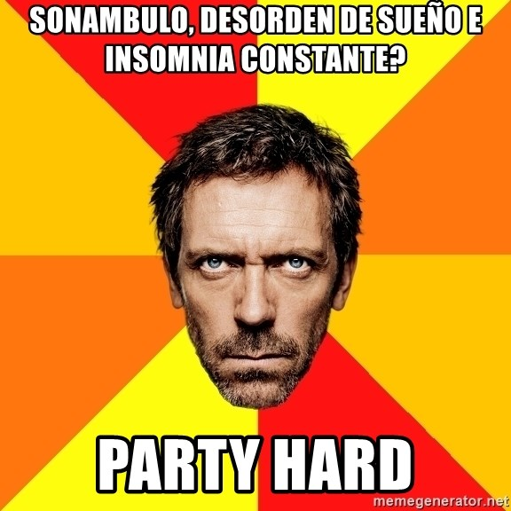 Diagnostic House - sonambulo, desorden de sueño e insomnia constante? party hard