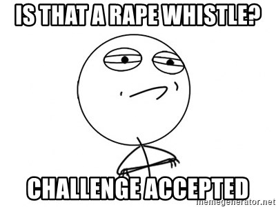 Challenge Accepted - is that a rape whistle? challenge accepted
