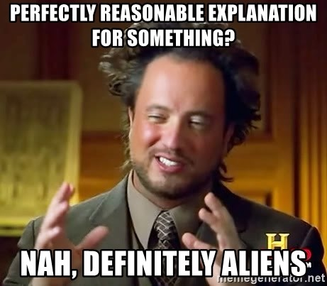 Ancient Aliens - Perfectly reasonable explanation for something? Nah, definitely aliens