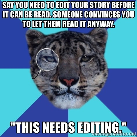 """Writer Leopard - Say you need to edit your story before it can be read. someone convinces you to let them read it anyway. """"This needs editing."""""""
