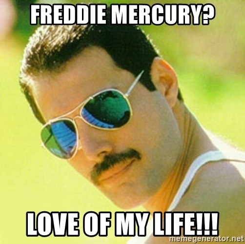 typical Queen Fan - Freddie mercury? Love of my life!!!