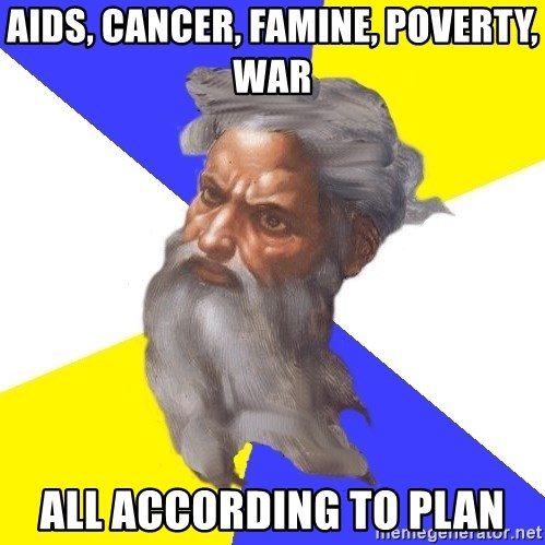 God - aids, cancer, FAMINE, poverty, war  all according to plan