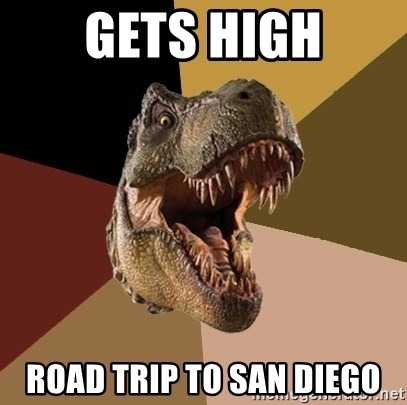 Raging T-rex - Gets High Road trip to SAN DIEGO
