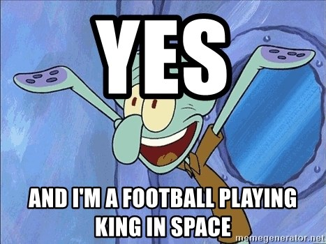 Guess What Squidward - YES AND I'M A FOOTBALL PLAYING KING IN SPACE