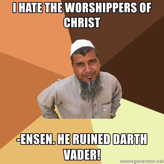 Ordinary Muslim Man - I hate the worshippers of Christ -ensen. he ruined darth vader!