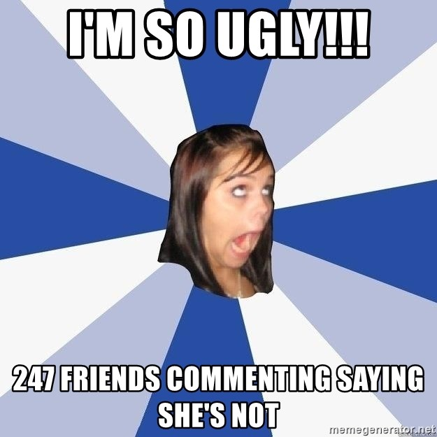 Annoying Facebook Girl - i'm so ugly!!! 247 friends commenting saying she's not