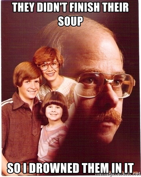 Vengeance Dad - they didn't finish their soup so i drowned them in it