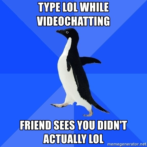 Socially Awkward Penguin - Type LOL while videochatting Friend sees you didn't actually lol