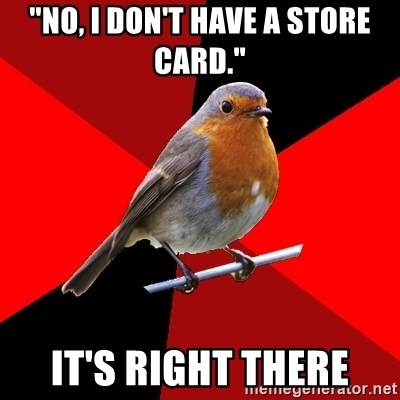 "Retail Robin - ""No, I don't have a store card."" It's right there"