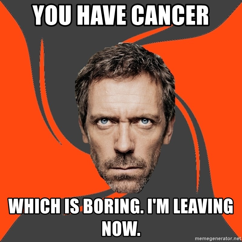 AngryDoctor - you have cancer which is boring. i'm leaving now.