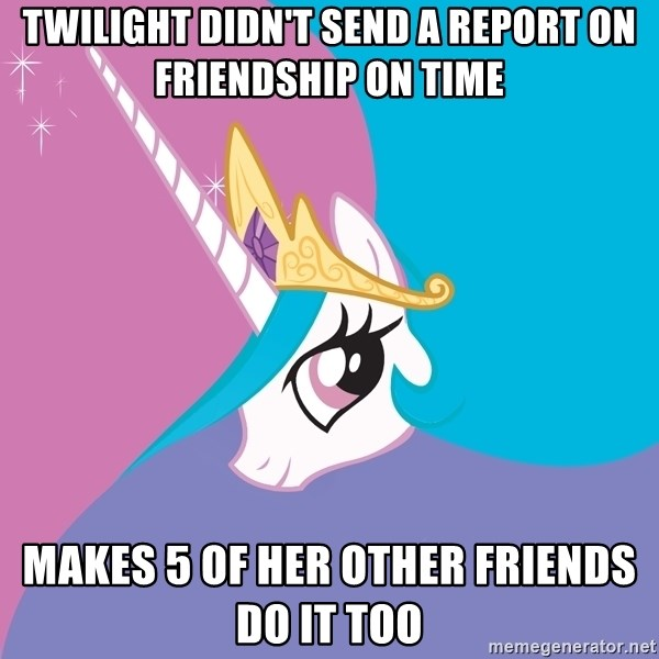 Celestia - Twilight didn't send a report on friendship on time makes 5 of her other friends do it too