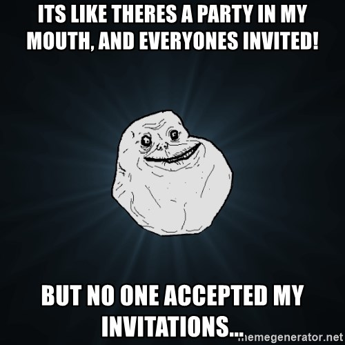 Forever Alone - its like theres a party in my mouth, and everyones invited! but no one accepted my invitations...