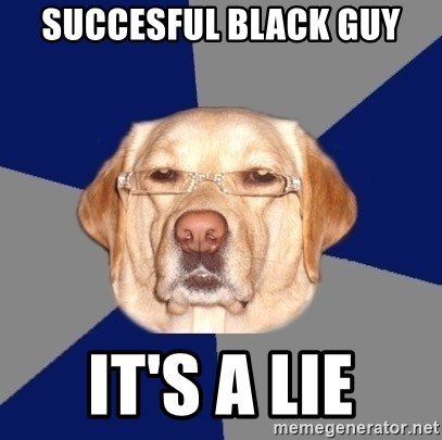 Racist Dawg - succesful black guy It's a lie