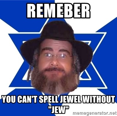 """Advice Jew - Remeber you can't spell jewel WITHOUT """"jew"""""""