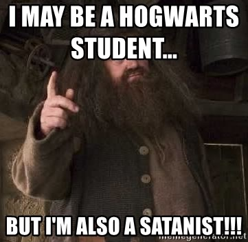 Hagrid - I may be a hogwarts student...                  but i'm also a satanist!!!