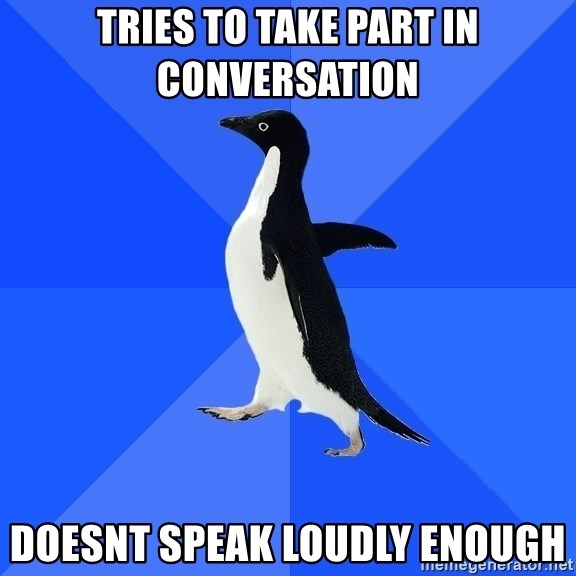 Socially Awkward Penguin - Tries to take part in conversation doesnt speak loudly enough