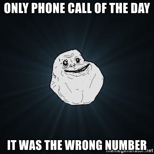 Forever Alone - only phone call of the day it was the wrong number