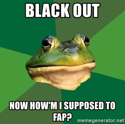 Foul Bachelor Frog - Black out Now how'm I supposEd to fap?