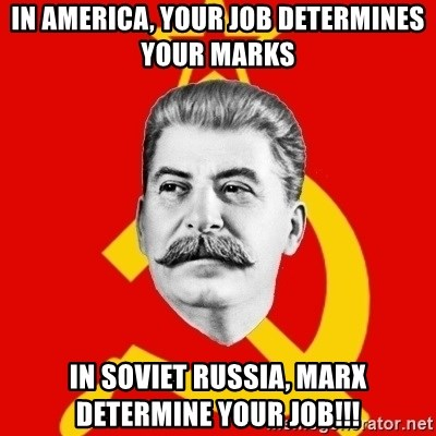 Stalin Says - IN AMERICA, YOUR JOB DETERMINES YOUR MARKS IN SOVIET RUSSIA, MARX DETERMINE YOUR JOB!!!