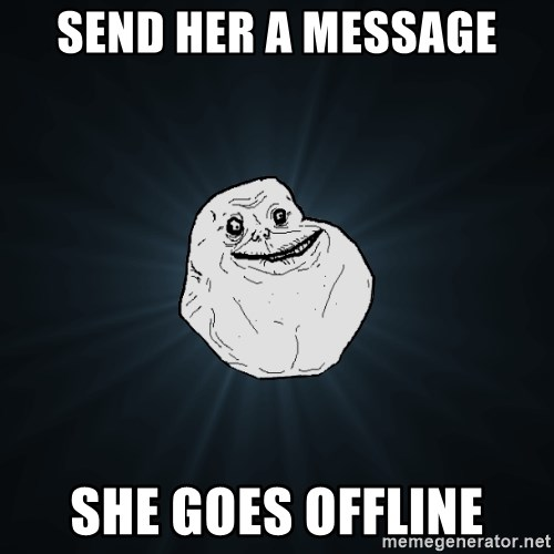Forever Alone - send her a message she goes offline