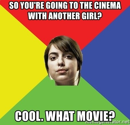 Non Jealous Girl - So you're going to the cinema with another girl? Cool. What movie?