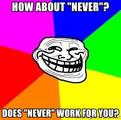 """Trollface - How about """"never""""? Does """"never"""" work for you?"""