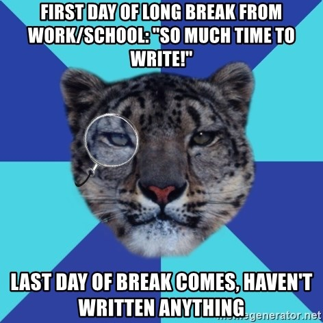 """Writer Leopard - first day of long break from work/school: """"so much time to write!"""" last day of break comes, haven't written anything"""