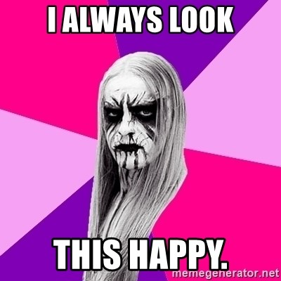 Black Metal Fashionista - I always look this happy.