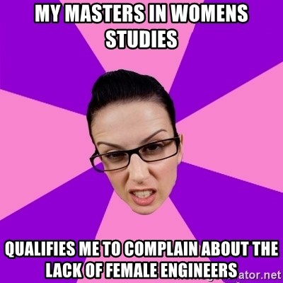 Privilege Denying Feminist - My masters in womens studies qualifies me to complain about the lack of female engineers