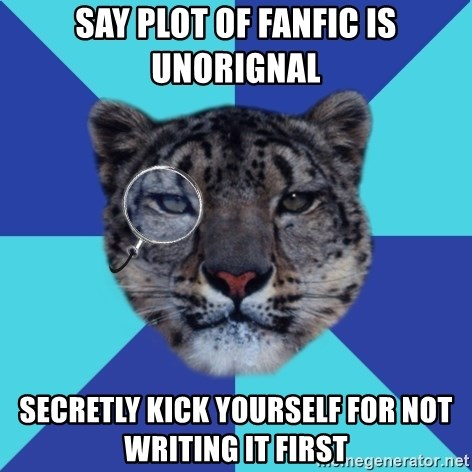 Writer Leopard - say plot of fanfic is unorignal secretly kick yourself for not writing it first