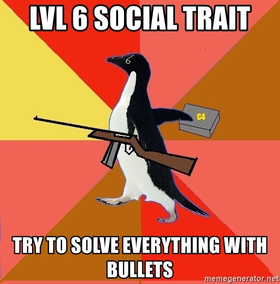 Socially Fed Up Penguin - LVL 6 Social Trait Try to solve everything with bullets
