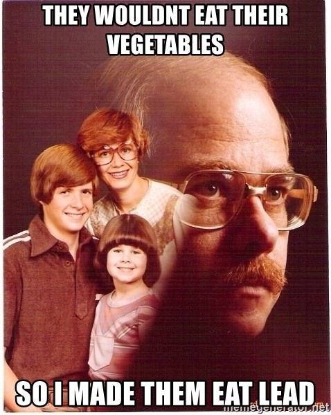Vengeance Dad - they wouldnt eat their vegetables  so i made them eat lead