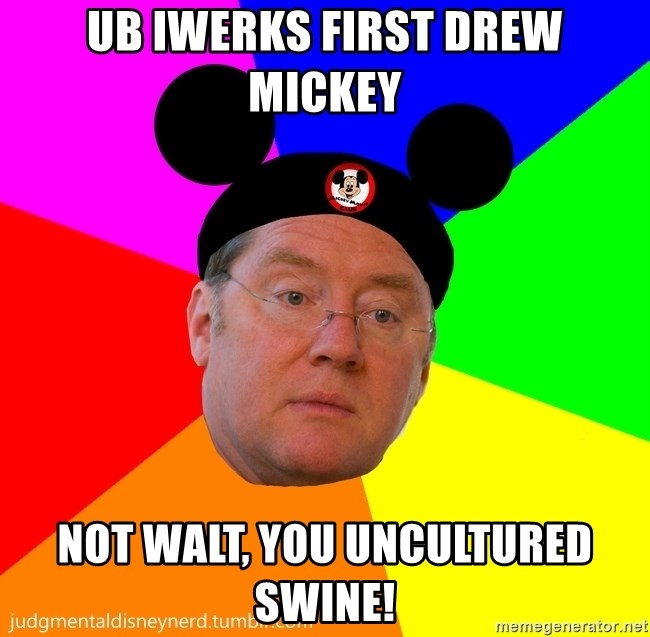 Ub Iwerks First Drew Mickey Not Walt You Uncultured Swine Judgmental Disney Nerd Meme Generator Often this person is seen as stupid and is almost always ignorant as to what goes on in the world. ub iwerks first drew mickey not walt