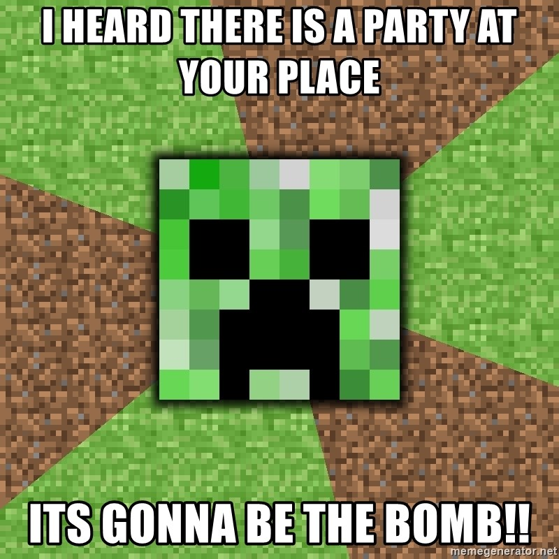 Minecraft Creeper - i heard there is a party at your place its gonna be the bomb!!