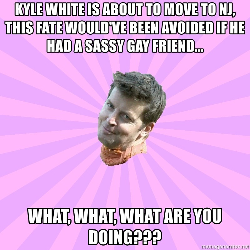 Sassy Gay Friend - Kyle White is about to move to NJ, this fate would've been avoided if he had a sassy gay friend... WHat, what, what are you doing???