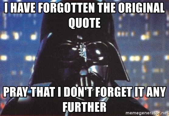 Darth Vader - I HAVE FORGOTTEN THE ORIGINAL quote PRAY THAT I DON't forget it any further