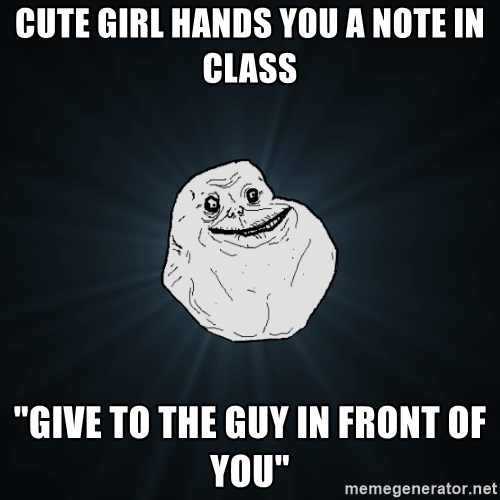 """Forever Alone - Cute girl hands you a note in class """"Give to the guy in front of you"""""""